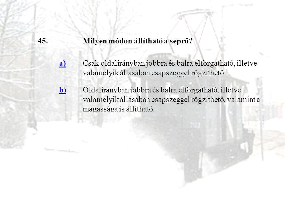 45.Milyen módon állítható a seprő? a)Csak oldalirányban jobbra és balra elforgatható, illetve valamelyik állásában csapszeggel rögzíthető. b)Oldalirán