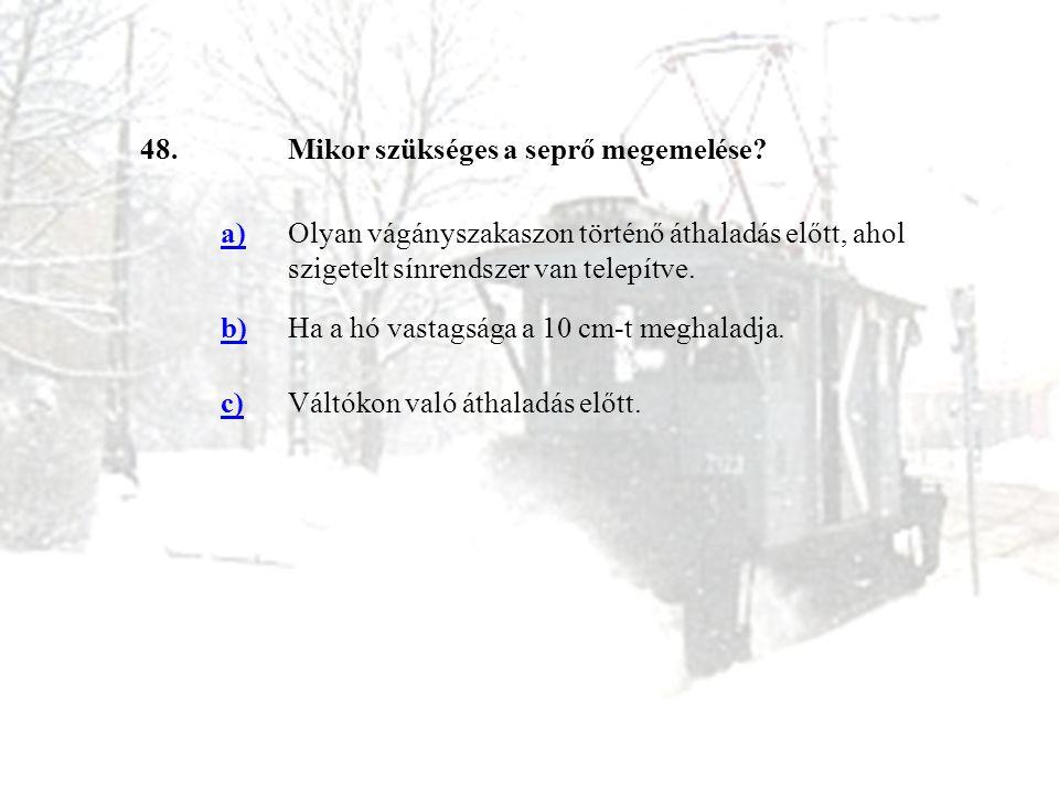 48.Mikor szükséges a seprő megemelése? a)Olyan vágányszakaszon történő áthaladás előtt, ahol szigetelt sínrendszer van telepítve. b)Ha a hó vastagsága