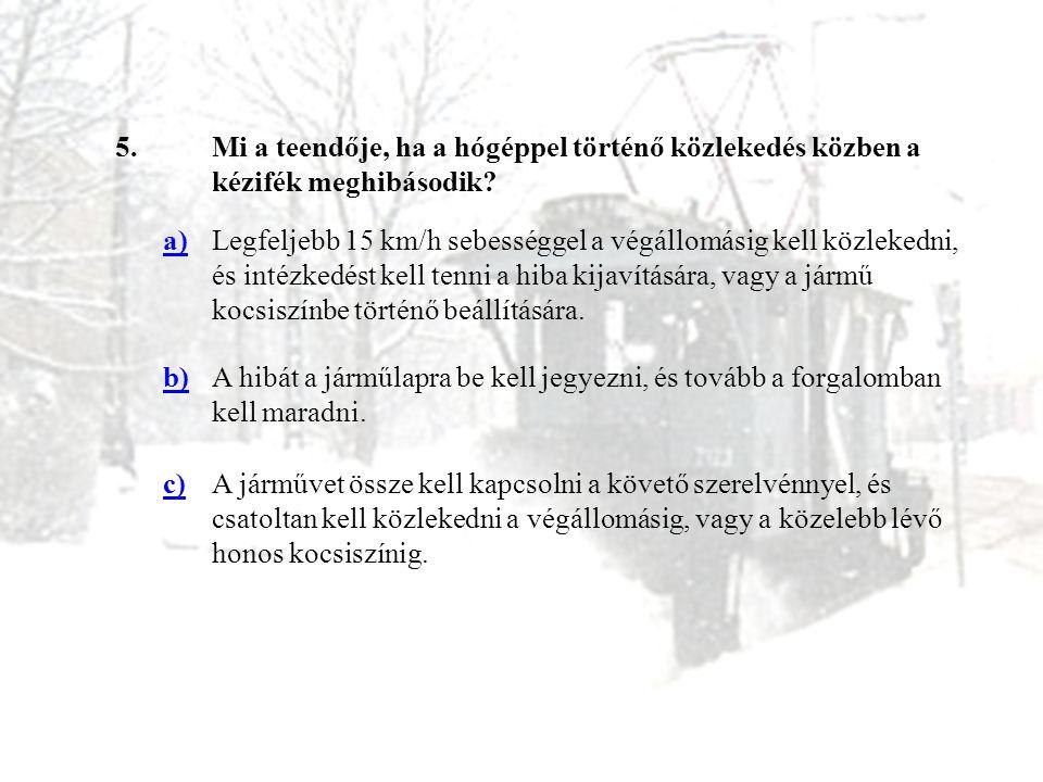 5.Mi a teendője, ha a hógéppel történő közlekedés közben a kézifék meghibásodik? a)Legfeljebb 15 km/h sebességgel a végállomásig kell közlekedni, és i