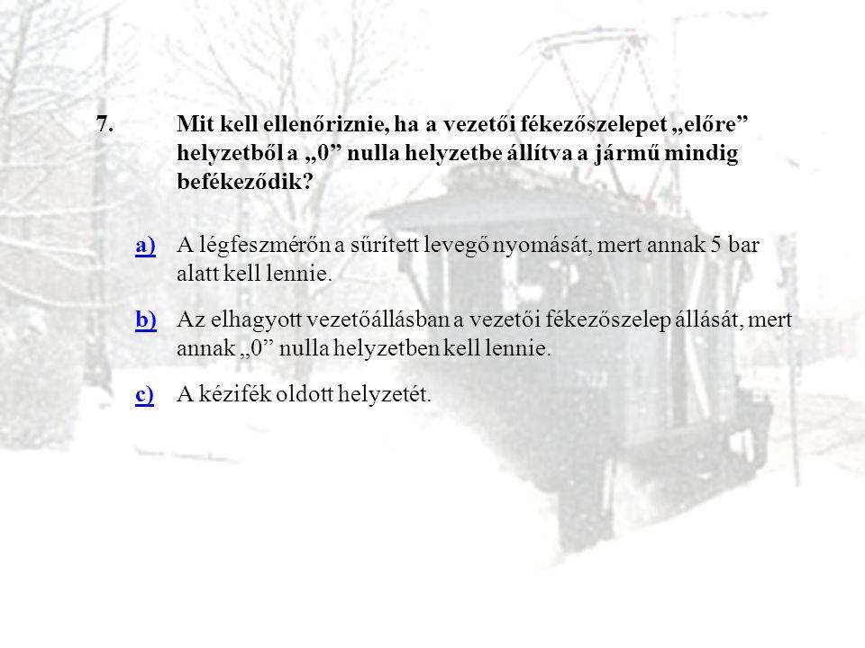 """7.Mit kell ellenőriznie, ha a vezetői fékezőszelepet """"előre"""" helyzetből a """"0"""" nulla helyzetbe állítva a jármű mindig befékeződik? a)A légfeszmérőn a s"""