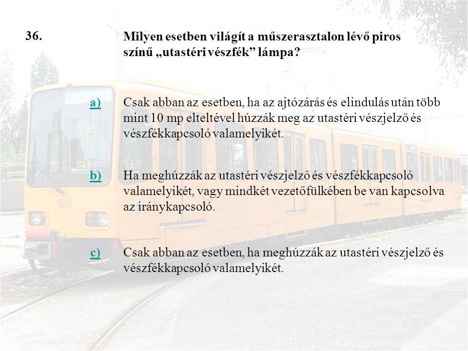 36. a)Csak abban az esetben, ha az ajtózárás és elindulás után több mint 10 mp elteltével húzzák meg az utastéri vészjelző és vészfékkapcsoló valamely