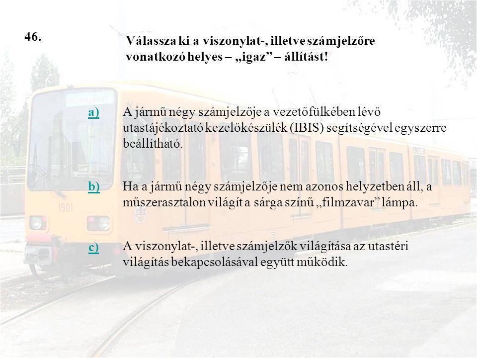 46. a)A jármű négy számjelzője a vezetőfülkében lévő utastájékoztató kezelőkészülék (IBIS) segítségével egyszerre beállítható. b)Ha a jármű négy számj