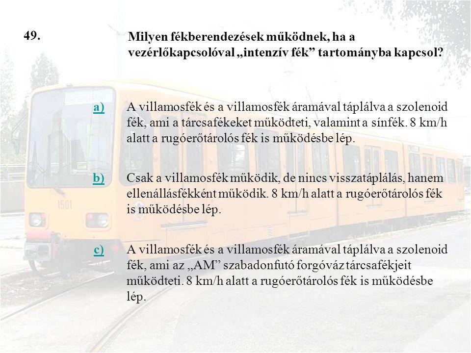 49. a)A villamosfék és a villamosfék áramával táplálva a szolenoid fék, ami a tárcsafékeket működteti, valamint a sínfék. 8 km/h alatt a rugóerőtároló