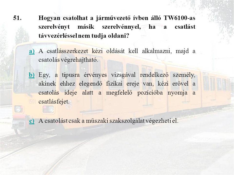 51. Hogyan csatolhat a járművezető ívben álló TW6100-as szerelvényt másik szerelvénnyel, ha a csatlást távvezérléssel nem tudja oldani? a) A csatlássz