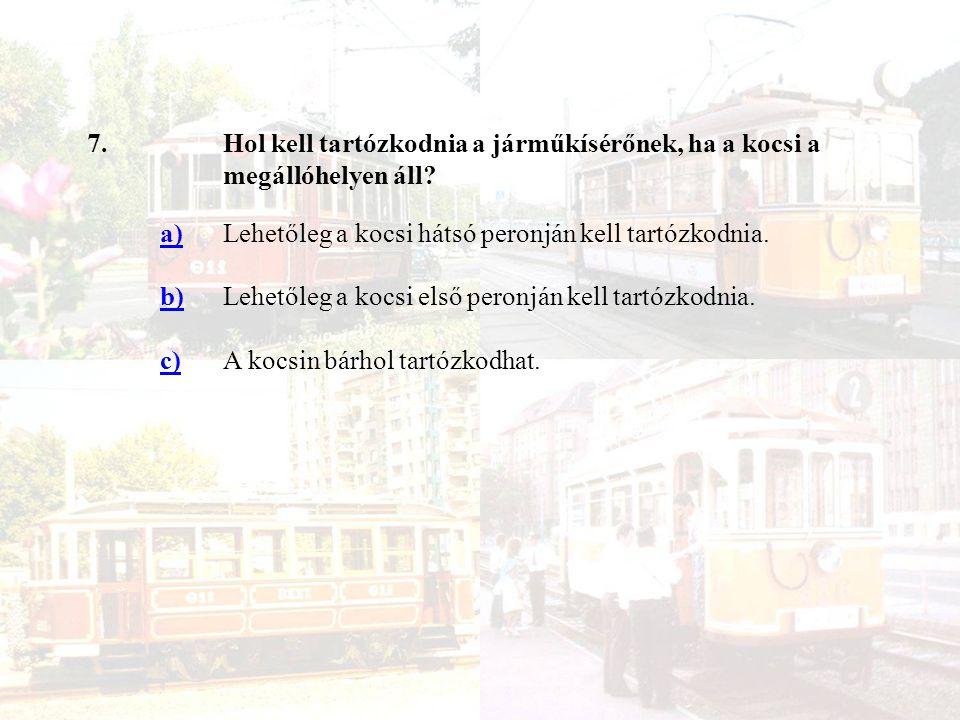 7.Hol kell tartózkodnia a járműkísérőnek, ha a kocsi a megállóhelyen áll.
