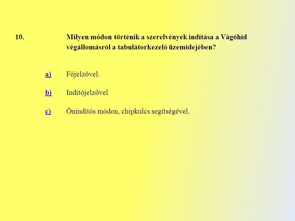 10. Milyen módon történik a szerelvények indítása a Vágóhíd végállomásról a tabulátorkezelő üzemidejében? a) Főjelzővel. b) Indítójelzővel c)Önindítós
