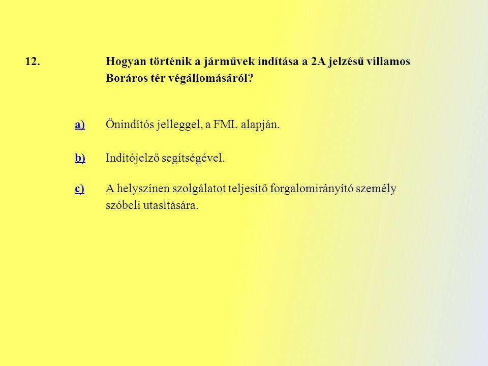 12. Hogyan történik a járművek indítása a 2A jelzésű villamos Boráros tér végállomásáról? a)Önindítós jelleggel, a FML alapján. b)Indítójelző segítség