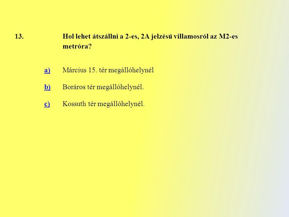 13. Hol lehet átszállni a 2-es, 2A jelzésű villamosról az M2-es metróra? a)Március 15. tér megállóhelynél b)Boráros tér megállóhelynél. c)Kossuth tér