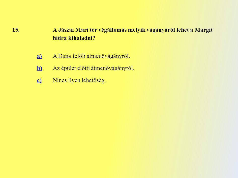 15. A Jászai Mari tér végállomás melyik vágányáról lehet a Margit hídra kihaladni? a)A Duna felöli átmenővágányról. b)Az épület előtti átmenővágányról