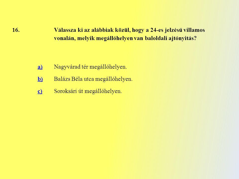 16. Válassza ki az alábbiak közül, hogy a 24-es jelzésű villamos vonalán, melyik megállóhelyen van baloldali ajtónyitás? a)Nagyvárad tér megállóhelyen