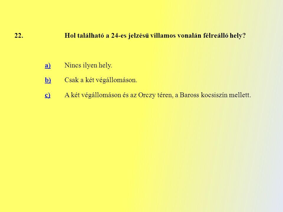 22.Hol található a 24-es jelzésű villamos vonalán félreálló hely? a)Nincs ilyen hely. b)Csak a két végállomáson. c)A két végállomáson és az Orczy tére