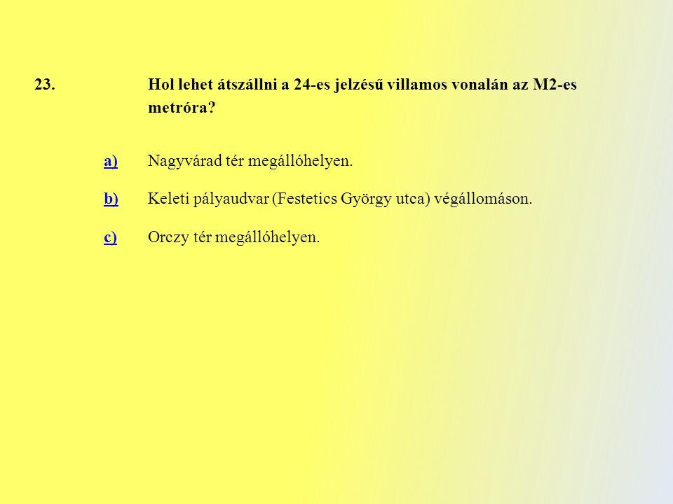 23. Hol lehet átszállni a 24-es jelzésű villamos vonalán az M2-es metróra? a)Nagyvárad tér megállóhelyen. b)Keleti pályaudvar (Festetics György utca)