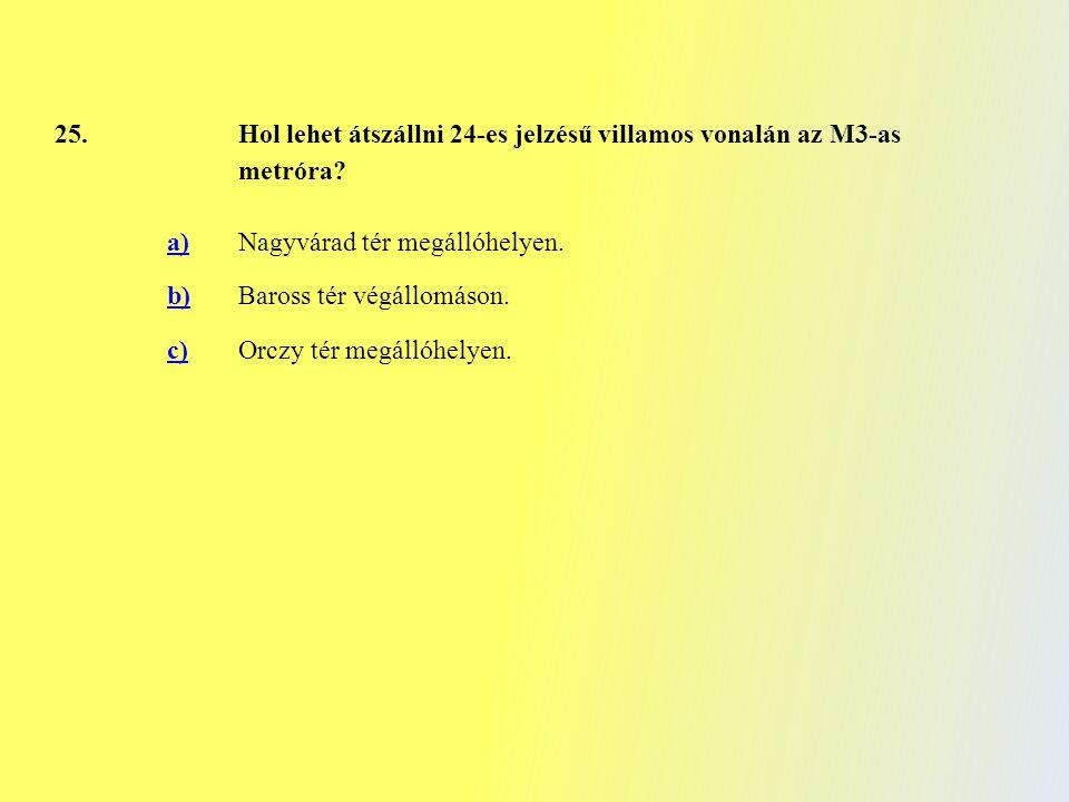 25. Hol lehet átszállni 24-es jelzésű villamos vonalán az M3-as metróra? a)Nagyvárad tér megállóhelyen. b)Baross tér végállomáson. c)Orczy tér megálló
