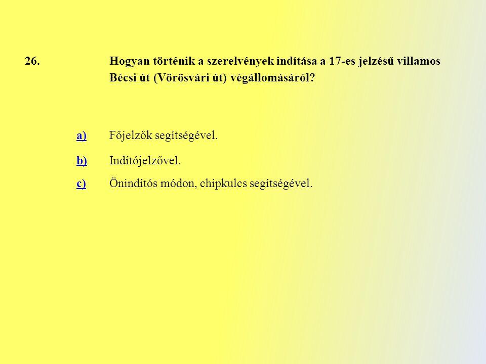 26. Hogyan történik a szerelvények indítása a 17-es jelzésű villamos Bécsi út (Vörösvári út) végállomásáról? a)Főjelzők segítségével. b)Indítójelzővel