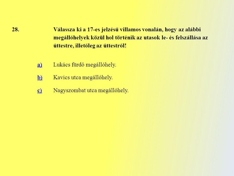 28. Válassza ki a 17-es jelzésű villamos vonalán, hogy az alábbi megállóhelyek közül hol történik az utasok le- és felszállása az úttestre, illetőleg