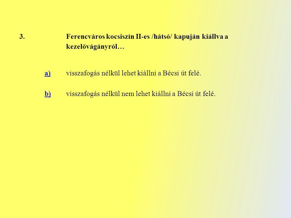 3. Ferencváros kocsiszín II-es /hátsó/ kapuján kiállva a kezelővágányról… a) visszafogás nélkül lehet kiállni a Bécsi út felé. b)visszafogás nélkül ne