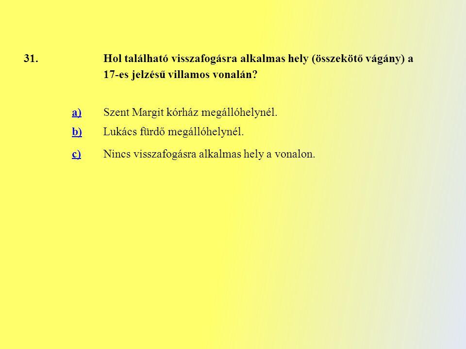 31. Hol található visszafogásra alkalmas hely (összekötő vágány) a 17-es jelzésű villamos vonalán? a)Szent Margit kórház megállóhelynél. b)Lukács fürd