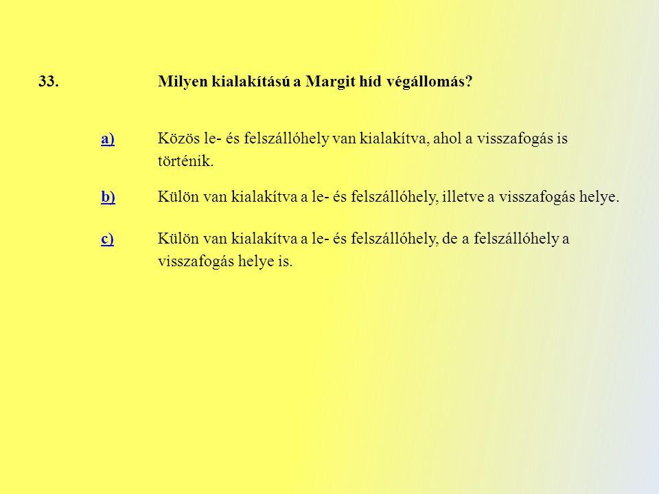 33. Milyen kialakítású a Margit híd végállomás? a) Közös le- és felszállóhely van kialakítva, ahol a visszafogás is történik. b) Külön van kialakítva