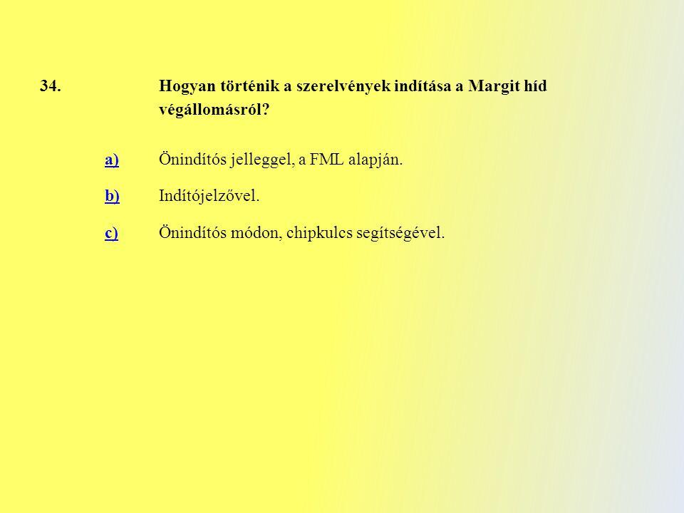 34. Hogyan történik a szerelvények indítása a Margit híd végállomásról? a) Önindítós jelleggel, a FML alapján. b) Indítójelzővel. c)Önindítós módon, c