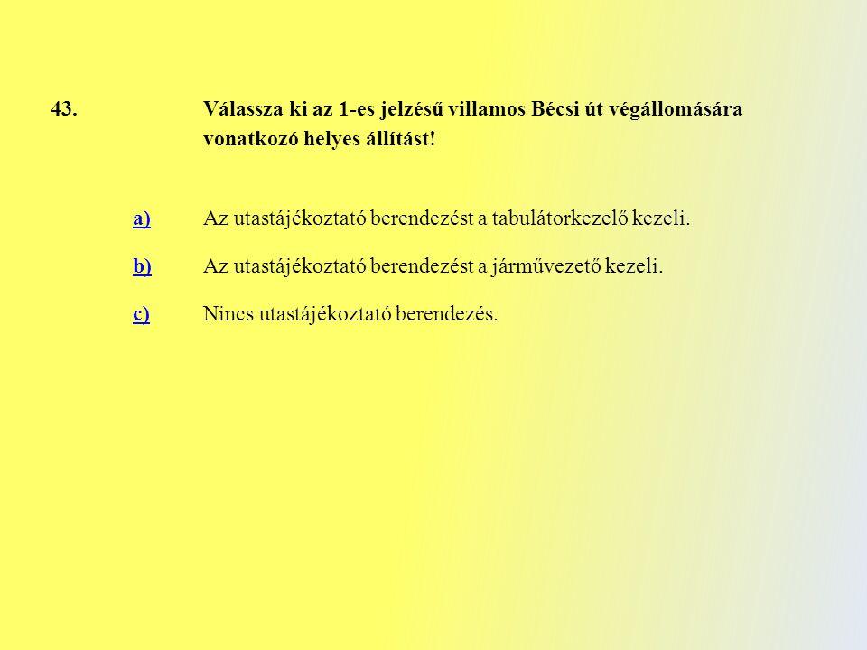 43. Válassza ki az 1-es jelzésű villamos Bécsi út végállomására vonatkozó helyes állítást! a) Az utastájékoztató berendezést a tabulátorkezelő kezeli.