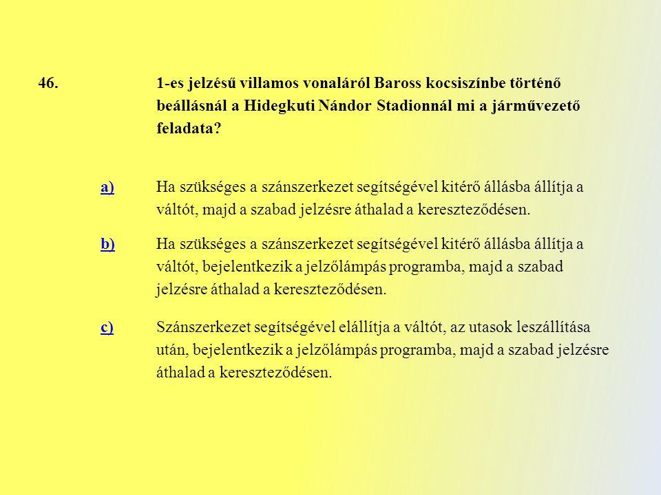46. 1-es jelzésű villamos vonaláról Baross kocsiszínbe történő beállásnál a Hidegkuti Nándor Stadionnál mi a járművezető feladata? a) Ha szükséges a s