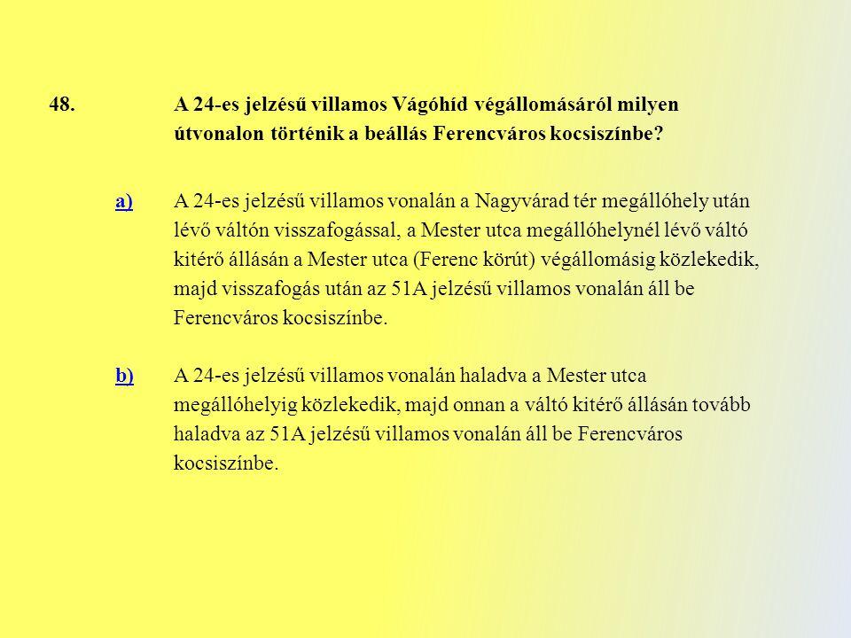 48. A 24-es jelzésű villamos Vágóhíd végállomásáról milyen útvonalon történik a beállás Ferencváros kocsiszínbe? a) A 24-es jelzésű villamos vonalán a