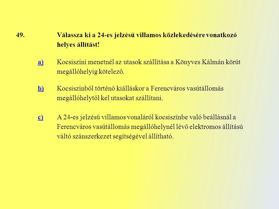 49. Válassza ki a 24-es jelzésű villamos közlekedésére vonatkozó helyes állítást! a) Kocsiszíni menetnél az utasok szállítása a Könyves Kálmán körút m