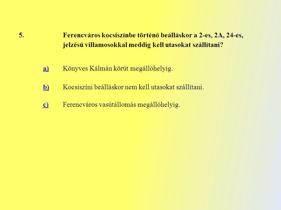 5. Ferencváros kocsiszínbe történő beálláskor a 2-es, 2A, 24-es, jelzésű villamosokkal meddig kell utasokat szállítani? a) Könyves Kálmán körút megáll