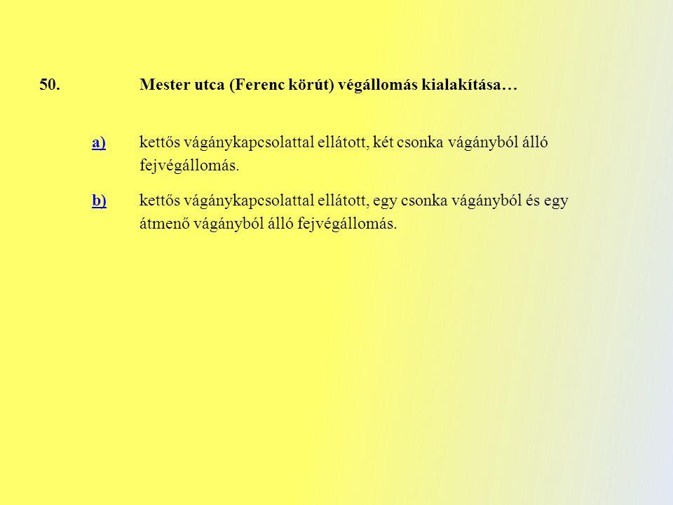 50.Mester utca (Ferenc körút) végállomás kialakítása… a) kettős vágánykapcsolattal ellátott, két csonka vágányból álló fejvégállomás. b)kettős vágányk
