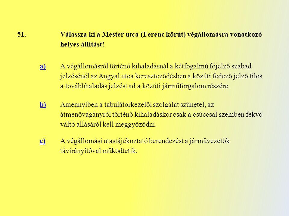 51. Válassza ki a Mester utca (Ferenc körút) végállomásra vonatkozó helyes állítást! a) A végállomásról történő kihaladásnál a kétfogalmú főjelző szab