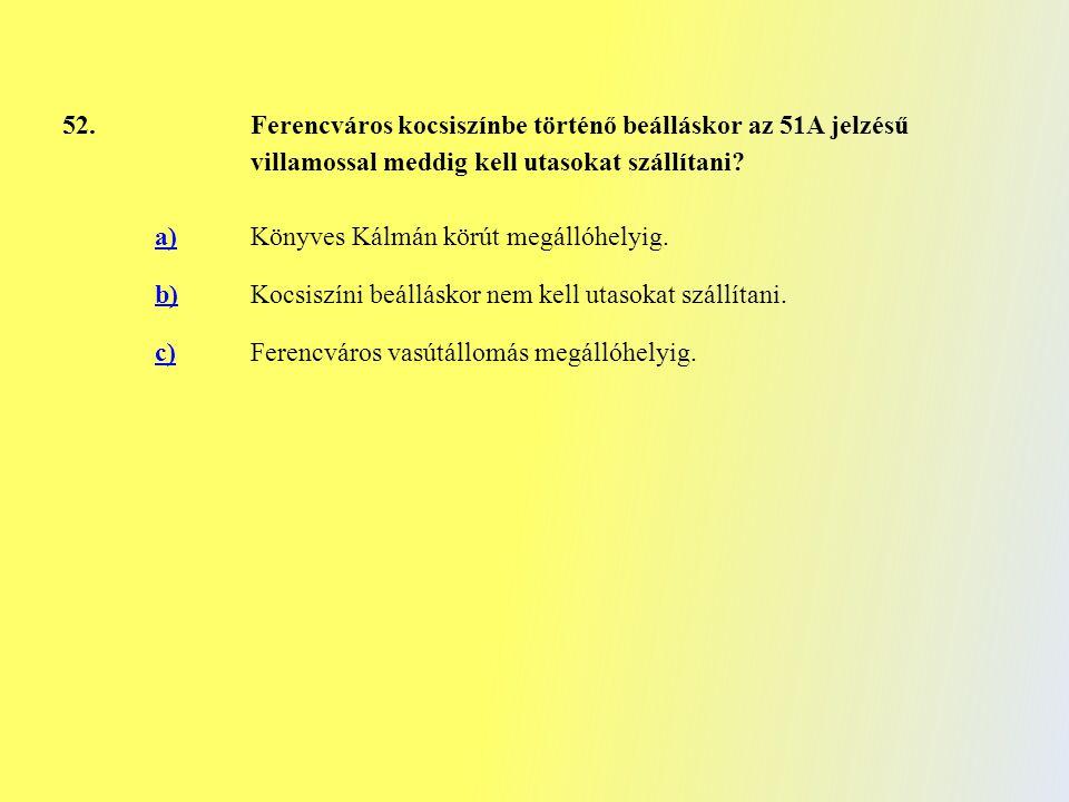 52. Ferencváros kocsiszínbe történő beálláskor az 51A jelzésű villamossal meddig kell utasokat szállítani? a)Könyves Kálmán körút megállóhelyig. b)Koc