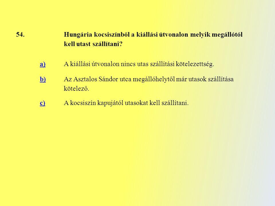 54. Hungária kocsiszínből a kiállási útvonalon melyik megállótól kell utast szállítani? a)A kiállási útvonalon nincs utas szállítási kötelezettség. b)