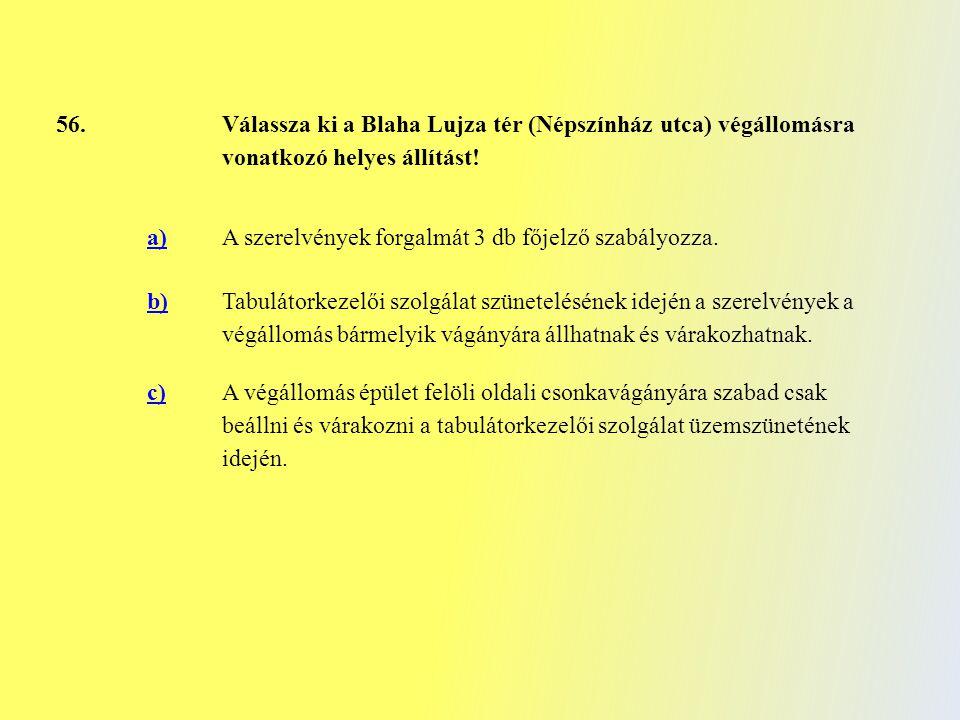 56. Válassza ki a Blaha Lujza tér (Népszínház utca) végállomásra vonatkozó helyes állítást! a)A szerelvények forgalmát 3 db főjelző szabályozza. b) Ta