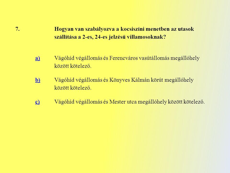 7. Hogyan van szabályozva a kocsiszíni menetben az utasok szállítása a 2-es, 24-es jelzésű villamosoknak? a) Vágóhíd végállomás és Ferencváros vasútál
