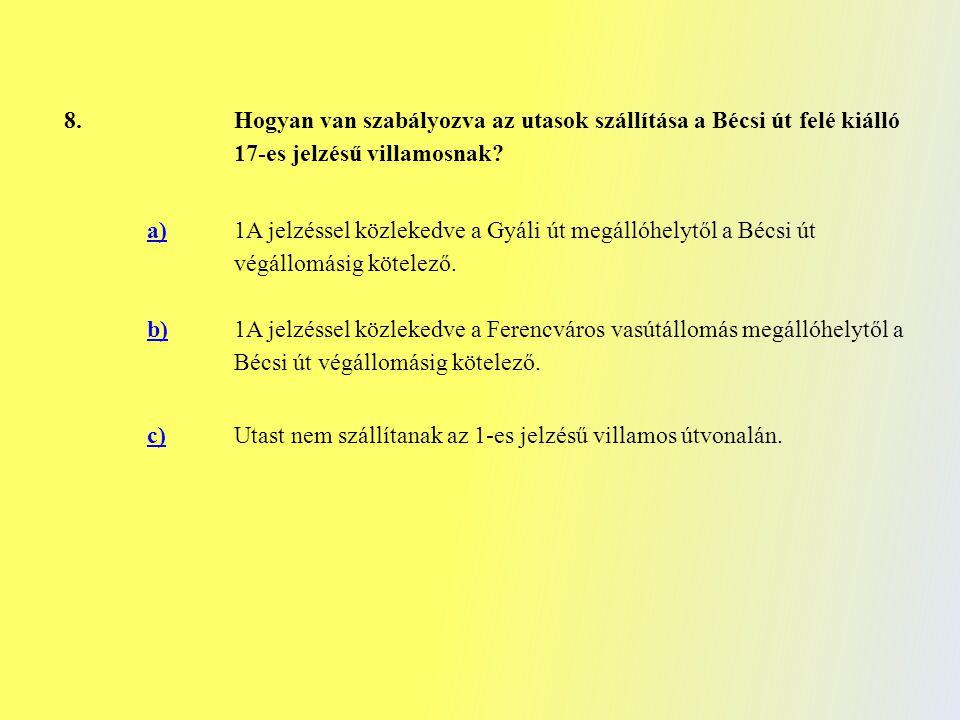 8. Hogyan van szabályozva az utasok szállítása a Bécsi út felé kiálló 17-es jelzésű villamosnak? a) 1A jelzéssel közlekedve a Gyáli út megállóhelytől