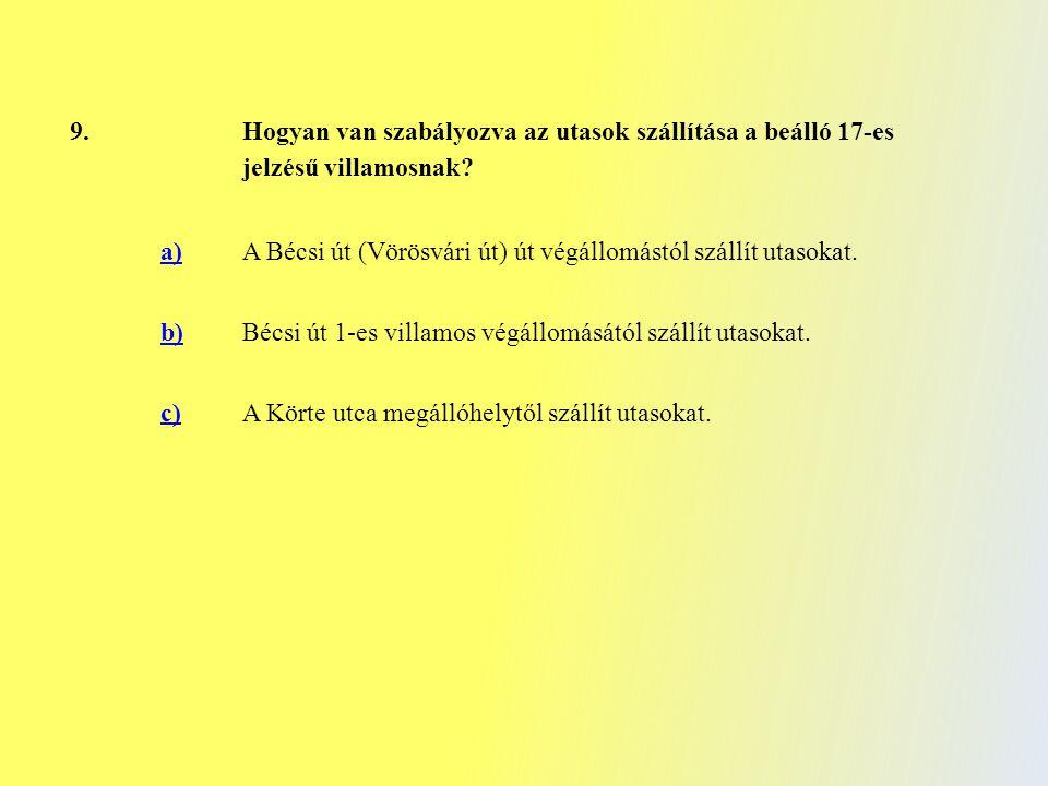 9. Hogyan van szabályozva az utasok szállítása a beálló 17-es jelzésű villamosnak? a) A Bécsi út (Vörösvári út) út végállomástól szállít utasokat. b)