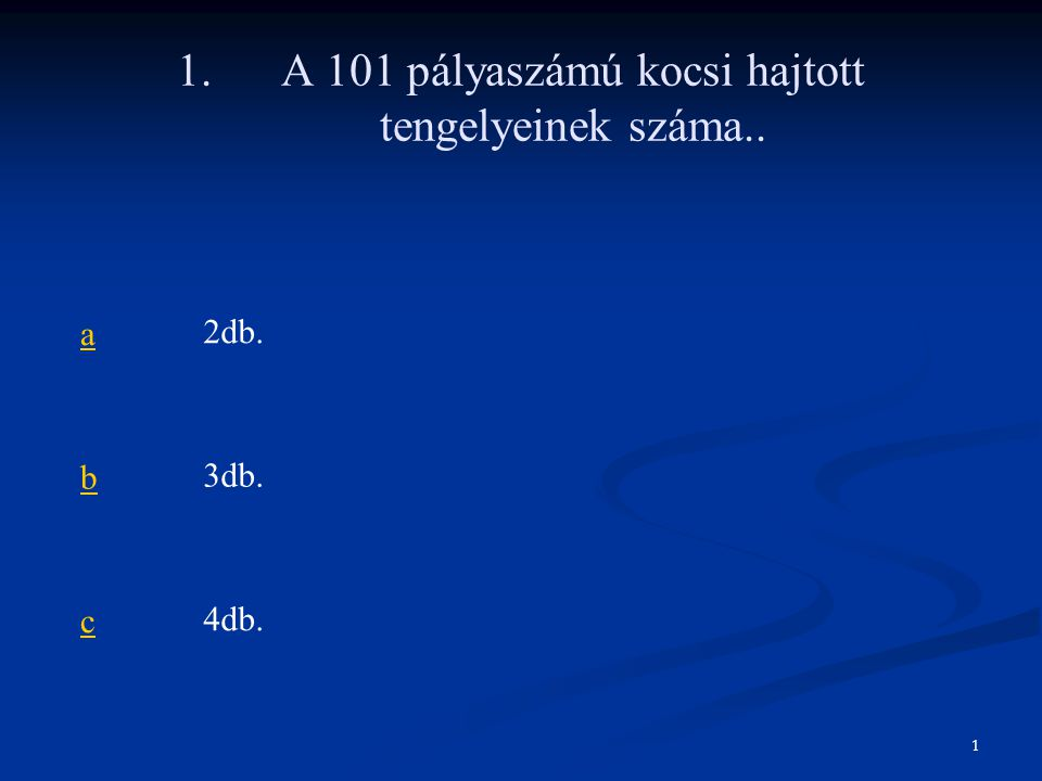 1. A 101 pályaszámú kocsi hajtott tengelyeinek száma.. a2db. b3db. c4db. 1