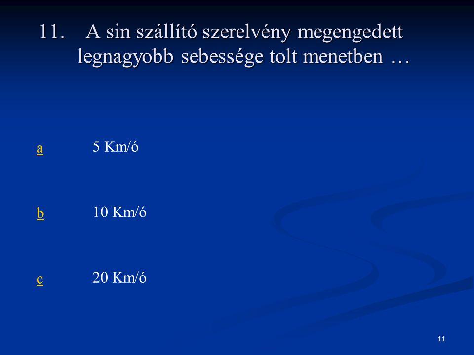 11.A sin szállító szerelvény megengedett legnagyobb sebessége tolt menetben … a5 Km/ó b10 Km/ó c20 Km/ó 11