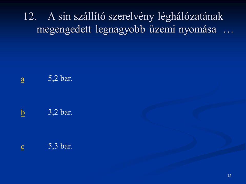 12. A sin szállító szerelvény léghálózatának megengedett legnagyobb üzemi nyomása … a5,2 bar. b3,2 bar. c5,3 bar. 12