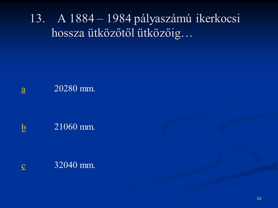 13.A 1884 – 1984 pályaszámú ikerkocsi hossza ütközőtől ütközőig… a20280 mm. b21060 mm. c32040 mm. 13