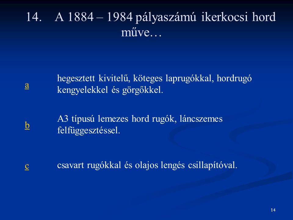 14.A 1884 – 1984 pályaszámú ikerkocsi hord műve… a hegesztett kivitelű, köteges laprugókkal, hordrugó kengyelekkel és görgőkkel. b A3 típusú lemezes h