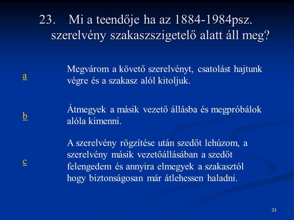 23.Mi a teendője ha az 1884-1984psz. szerelvény szakaszszigetelő alatt áll meg? a Megvárom a követő szerelvényt, csatolást hajtunk végre és a szakasz