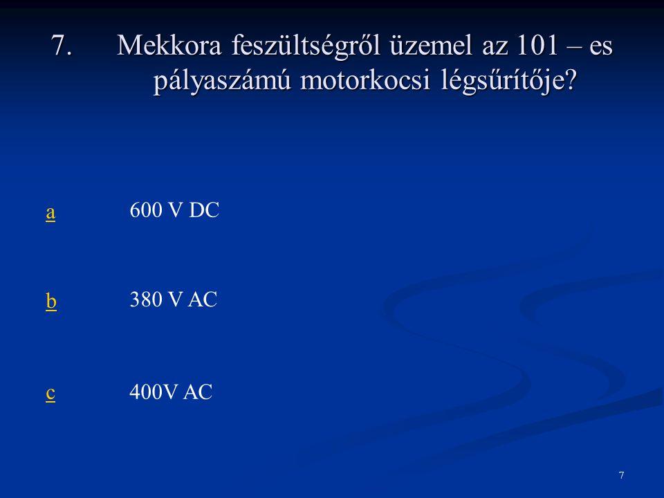 7.Mekkora feszültségről üzemel az 101 – es pályaszámú motorkocsi légsűrítője? a600 V DC b380 V AC c400V AC 7