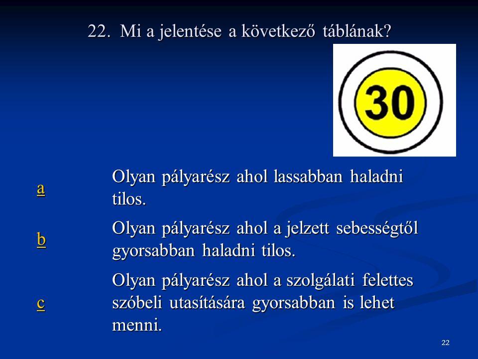 22. Mi a jelentése a következő táblának? aaaa Olyan pályarész ahol lassabban haladni tilos. bbbb Olyan pályarész ahol a jelzett sebességtől gyorsabban