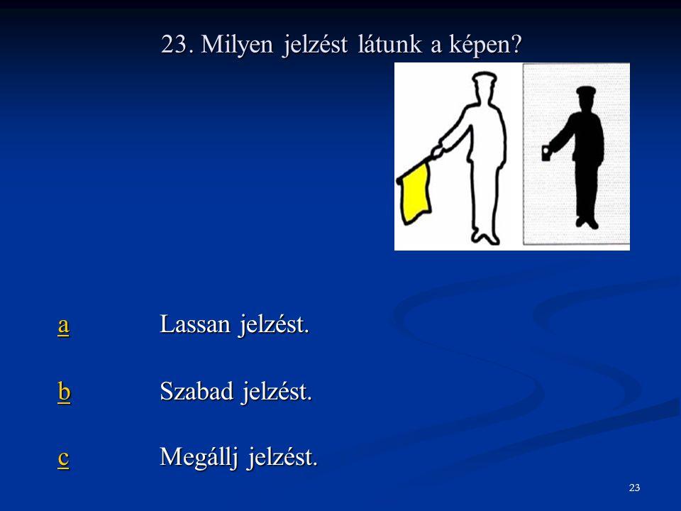 23. Milyen jelzést látunk a képen? aaaa Lassan jelzést. bbbb Szabad jelzést. cccc Megállj jelzést. 23