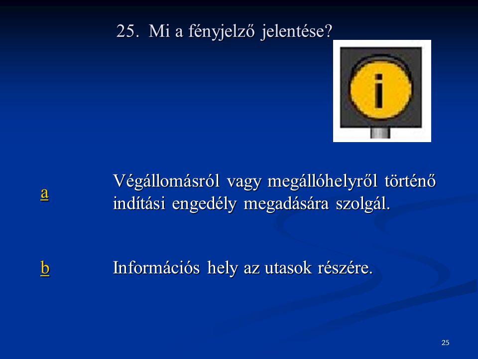 25. Mi a fényjelző jelentése? aaaa Végállomásról vagy megállóhelyről történő indítási engedély megadására szolgál. bbbb Információs hely az utasok rés