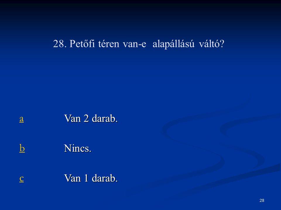 28. Petőfi téren van-e alapállású váltó a Van 2 darab. b Nincs. c Van 1 darab. 28