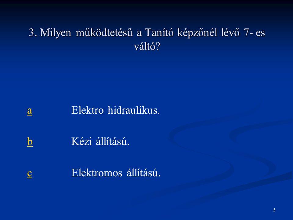 3. Milyen működtetésű a Tanító képzőnél lévő 7- es váltó? aElektro hidraulikus. bKézi állítású. cElektromos állítású. 3