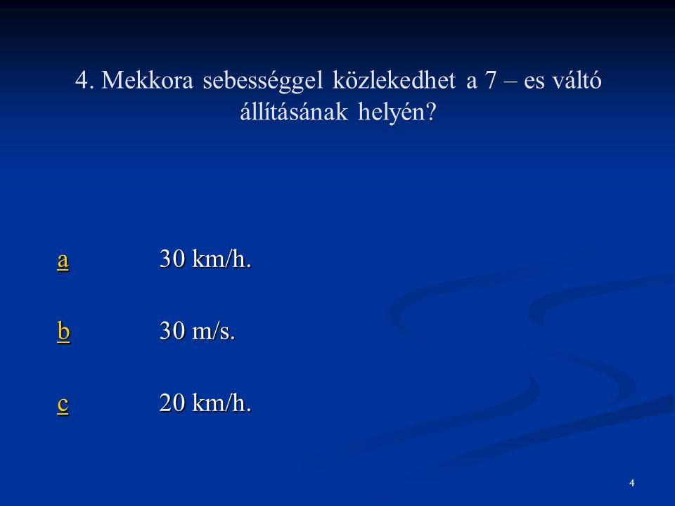 4. Mekkora sebességgel közlekedhet a 7 – es váltó állításának helyén? aaaa 30 km/h. bbbb 30 m/s. cccc 20 km/h. 4