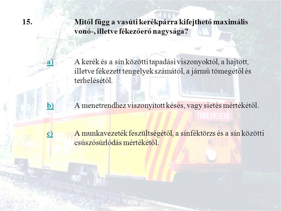 15.Mitől függ a vasúti kerékpárra kifejthető maximális vonó-, illetve fékezőerő nagysága? a)A kerék és a sín közötti tapadási viszonyoktól, a hajtott,